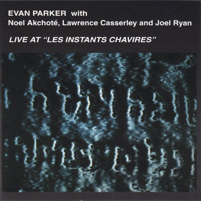"EVAN PARKER WITH NOEL AKCHOTE , LAWRENCE CASSERLEY AND JOEL RYAN : Live At ""Les Instants ChavirEs"""